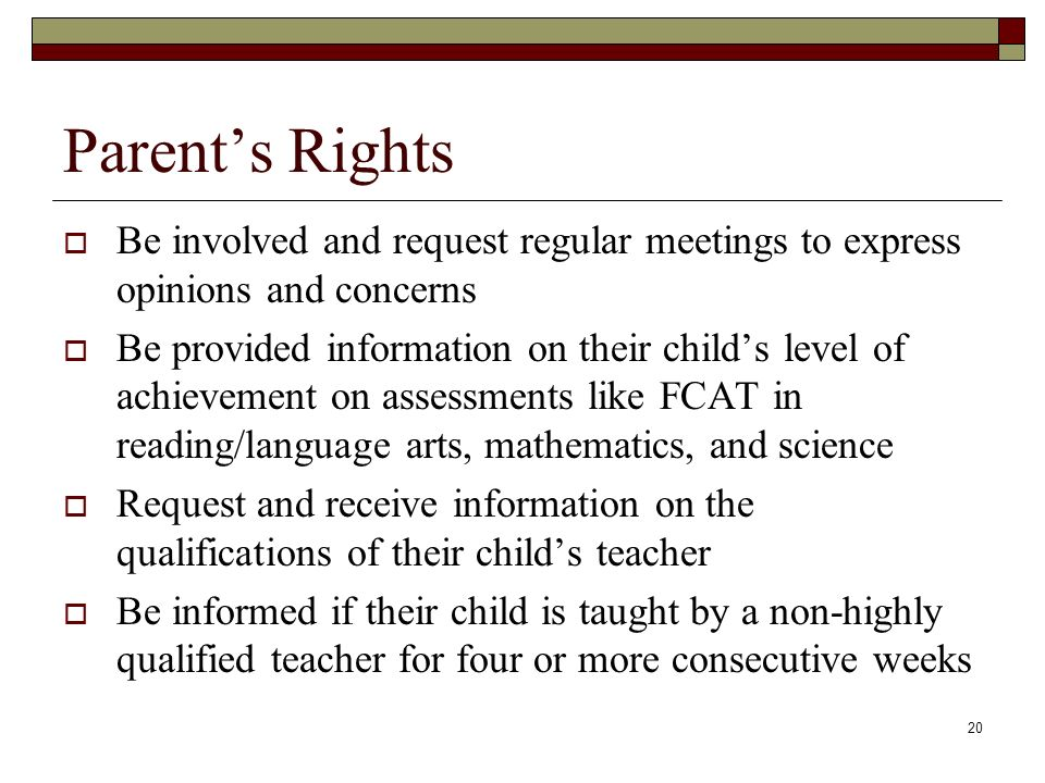 20 Parent's Rights  Be involved and request regular meetings to express opinions and concerns  Be provided information on their child's level of achievement on assessments like FCAT in reading/language arts, mathematics, and science  Request and receive information on the qualifications of their child's teacher  Be informed if their child is taught by a non-highly qualified teacher for four or more consecutive weeks