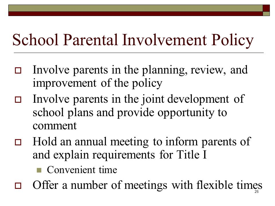 26  Involve parents in the planning, review, and improvement of the policy  Involve parents in the joint development of school plans and provide opportunity to comment  Hold an annual meeting to inform parents of and explain requirements for Title I Convenient time  Offer a number of meetings with flexible times School Parental Involvement Policy