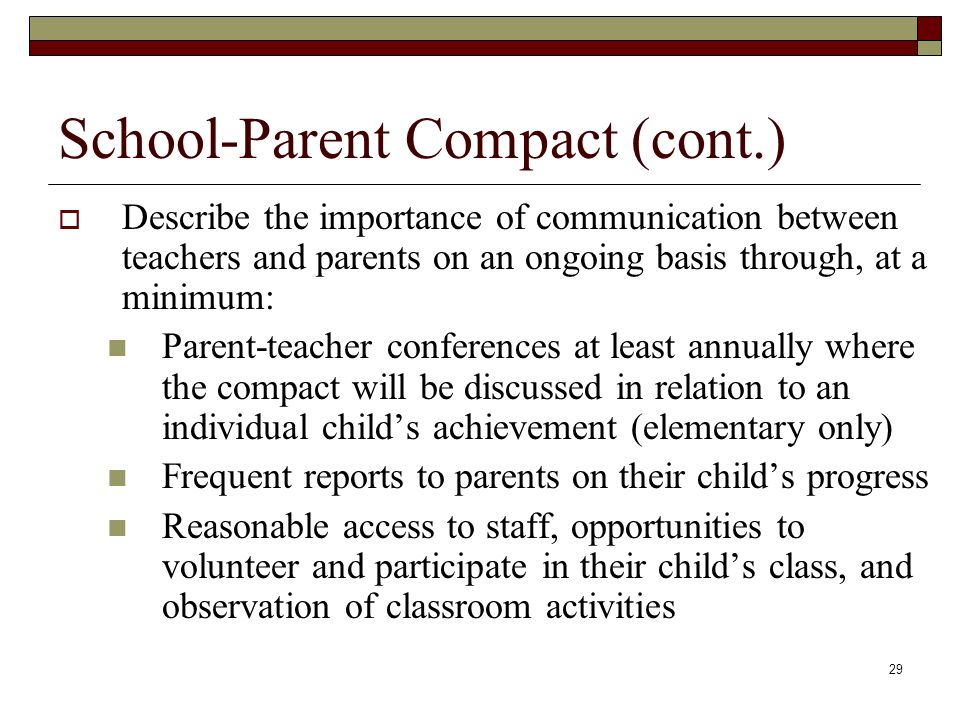 29 School-Parent Compact (cont.)  Describe the importance of communication between teachers and parents on an ongoing basis through, at a minimum: Parent-teacher conferences at least annually where the compact will be discussed in relation to an individual child's achievement (elementary only) Frequent reports to parents on their child's progress Reasonable access to staff, opportunities to volunteer and participate in their child's class, and observation of classroom activities