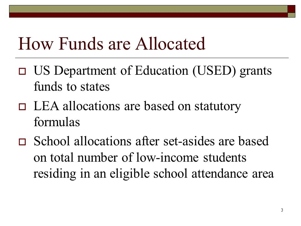 3 How Funds are Allocated  US Department of Education (USED) grants funds to states  LEA allocations are based on statutory formulas  School allocations after set-asides are based on total number of low-income students residing in an eligible school attendance area