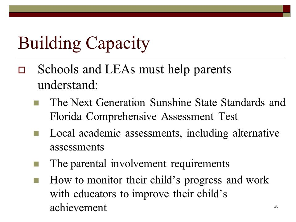 30 Building Capacity  Schools and LEAs must help parents understand: The Next Generation Sunshine State Standards and Florida Comprehensive Assessment Test Local academic assessments, including alternative assessments The parental involvement requirements How to monitor their child's progress and work with educators to improve their child's achievement