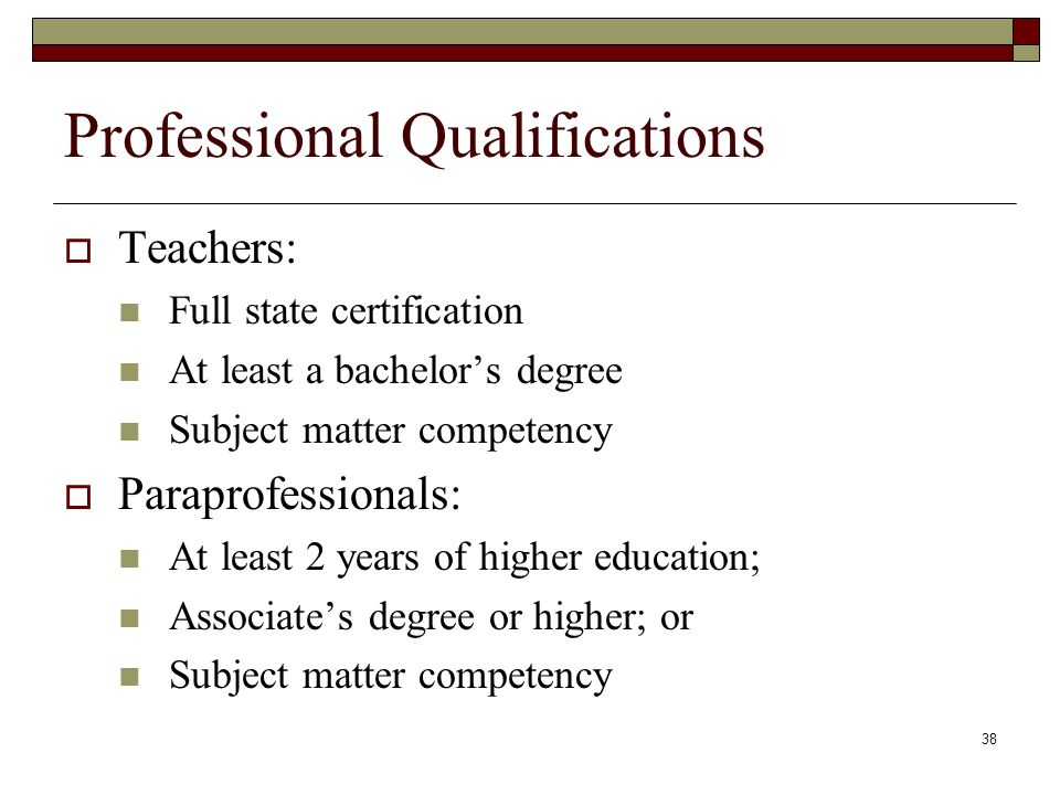 38 Professional Qualifications  Teachers: Full state certification At least a bachelor's degree Subject matter competency  Paraprofessionals: At least 2 years of higher education; Associate's degree or higher; or Subject matter competency