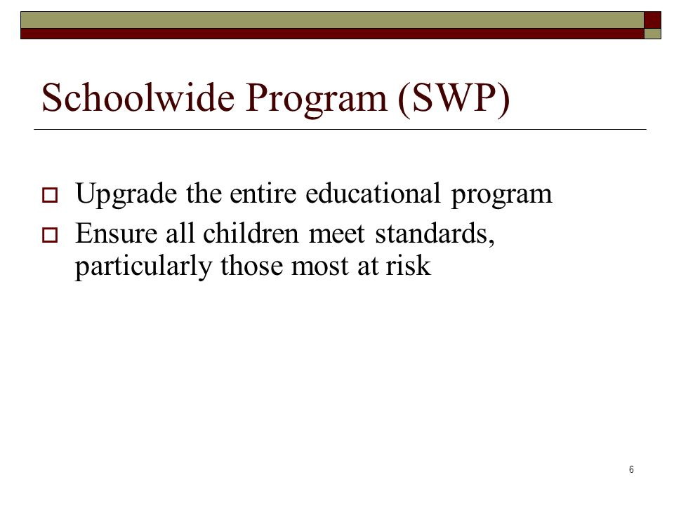 6 Schoolwide Program (SWP)  Upgrade the entire educational program  Ensure all children meet standards, particularly those most at risk