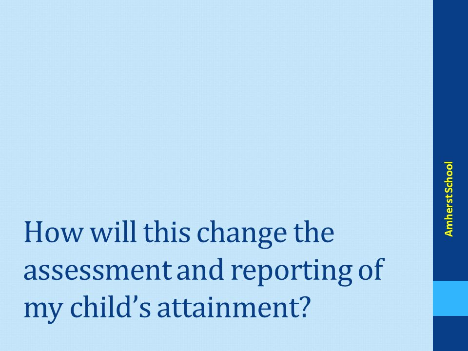 How will this change the assessment and reporting of my child's attainment Amherst School