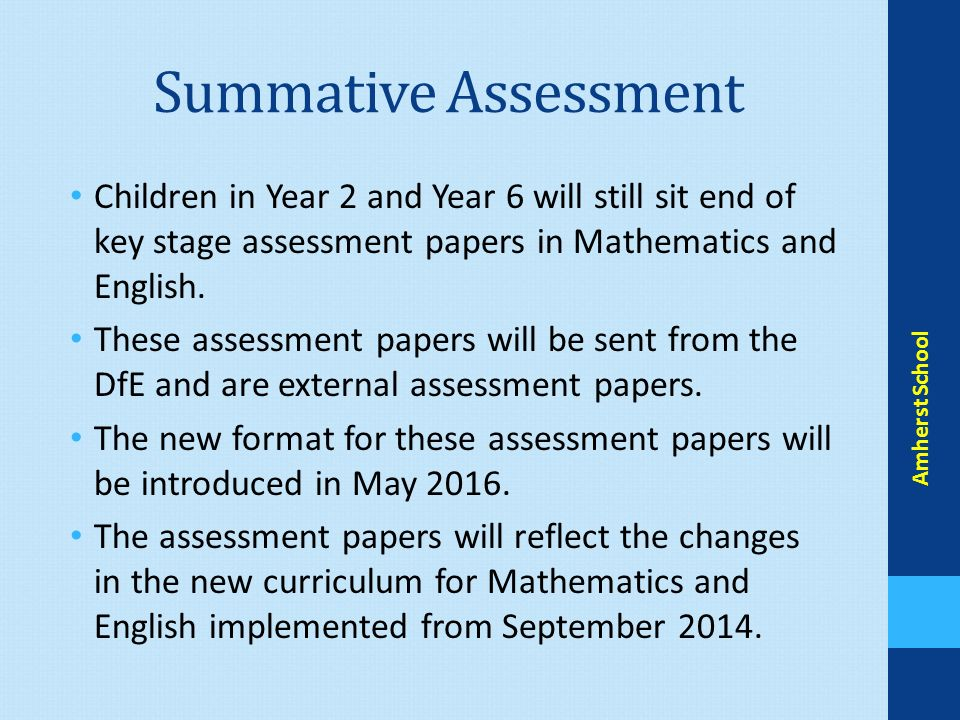 Summative Assessment Children in Year 2 and Year 6 will still sit end of key stage assessment papers in Mathematics and English.