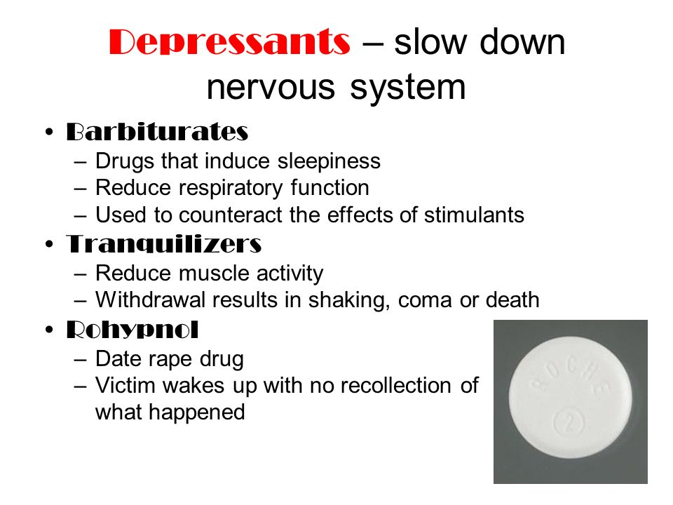 Depressants – slow down nervous system Barbiturates –Drugs that induce sleepiness –Reduce respiratory function –Used to counteract the effects of stimulants Tranquilizers –Reduce muscle activity –Withdrawal results in shaking, coma or death Rohypnol –Date rape drug –Victim wakes up with no recollection of what happened