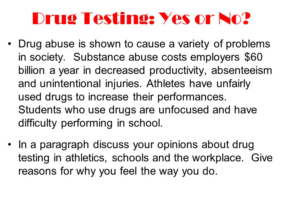Drug Testing: Yes or No. Drug abuse is shown to cause a variety of problems in society.