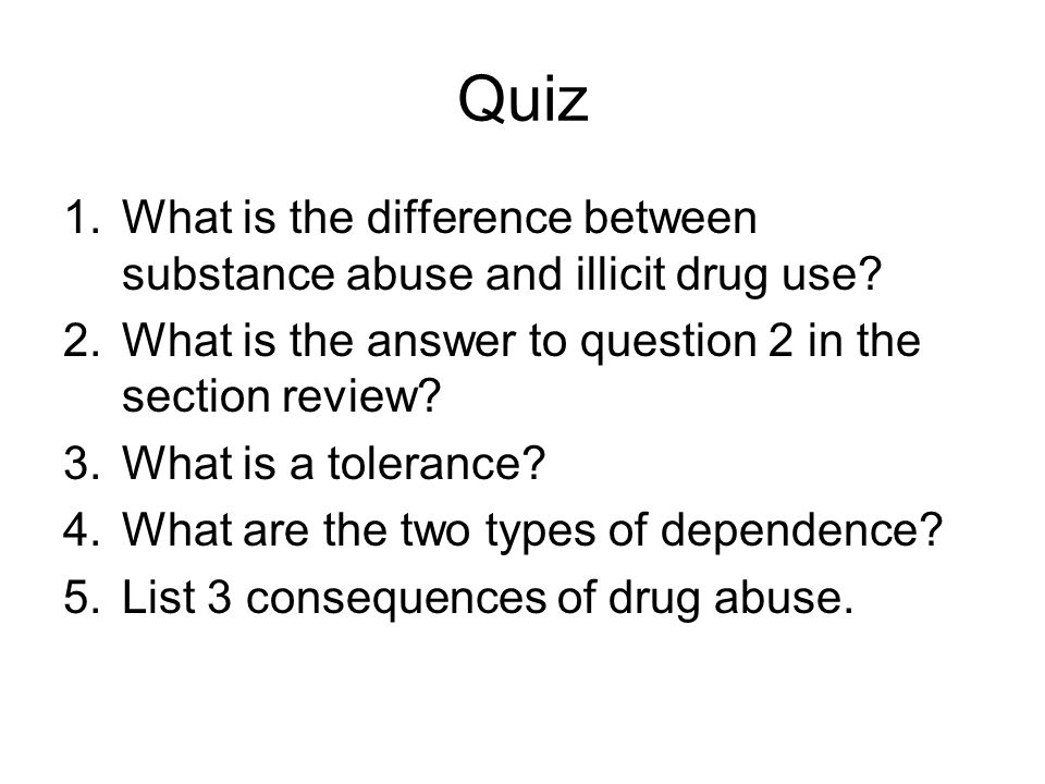 Quiz 1.What is the difference between substance abuse and illicit drug use.