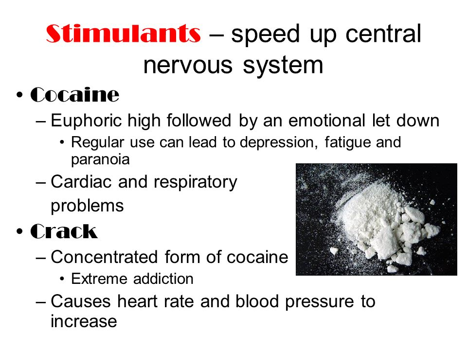 Stimulants – speed up central nervous system Cocaine –Euphoric high followed by an emotional let down Regular use can lead to depression, fatigue and paranoia –Cardiac and respiratory problems Crack –Concentrated form of cocaine Extreme addiction –Causes heart rate and blood pressure to increase