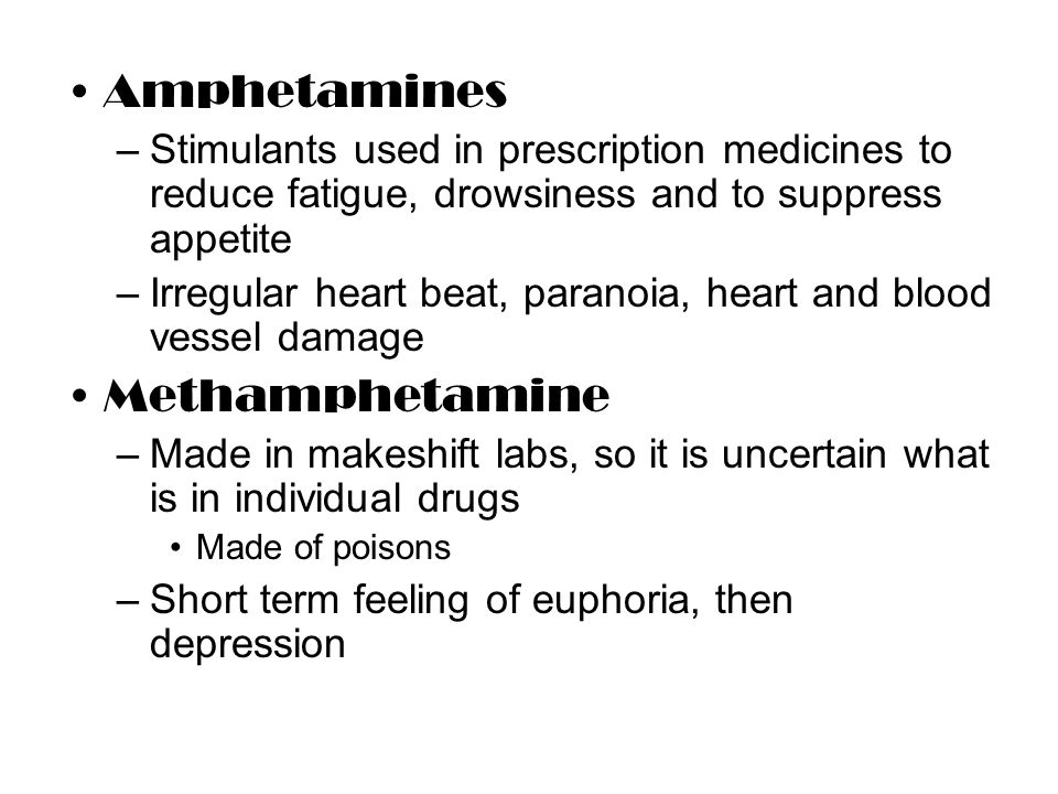 Amphetamines –Stimulants used in prescription medicines to reduce fatigue, drowsiness and to suppress appetite –Irregular heart beat, paranoia, heart and blood vessel damage Methamphetamine –Made in makeshift labs, so it is uncertain what is in individual drugs Made of poisons –Short term feeling of euphoria, then depression