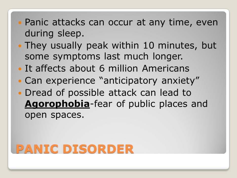 PANIC DISORDER Panic attacks can occur at any time, even during sleep.