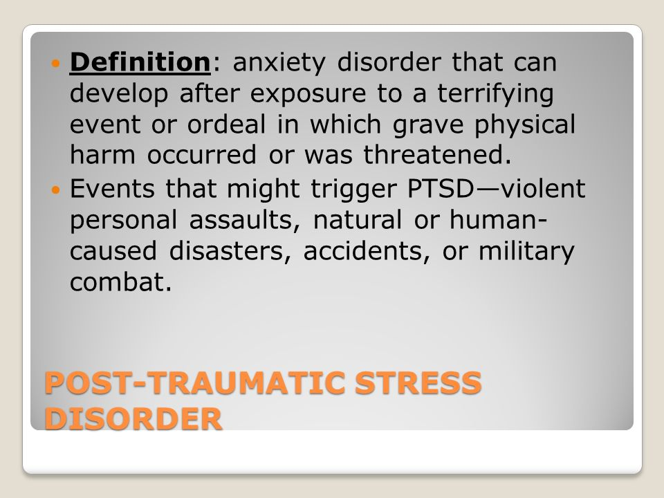 POST-TRAUMATIC STRESS DISORDER Definition: anxiety disorder that can develop after exposure to a terrifying event or ordeal in which grave physical harm occurred or was threatened.