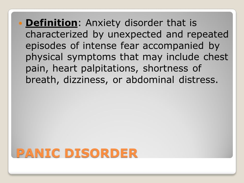 PANIC DISORDER Definition: Anxiety disorder that is characterized by unexpected and repeated episodes of intense fear accompanied by physical symptoms that may include chest pain, heart palpitations, shortness of breath, dizziness, or abdominal distress.