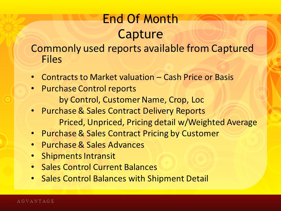 End Of Month Capture Commonly used reports available from Captured Files Contracts to Market valuation – Cash Price or Basis Purchase Control reports by Control, Customer Name, Crop, Loc Purchase & Sales Contract Delivery Reports Priced, Unpriced, Pricing detail w/Weighted Average Purchase & Sales Contract Pricing by Customer Purchase & Sales Advances Shipments Intransit Sales Control Current Balances Sales Control Balances with Shipment Detail A G V A N T A G E