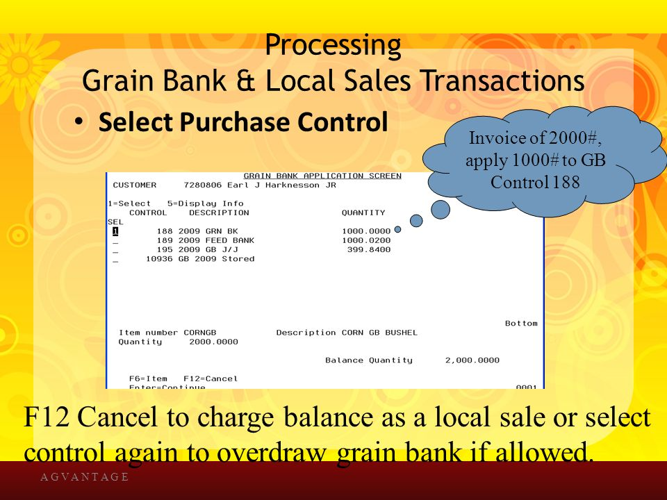 Processing Grain Bank & Local Sales Transactions Select Purchase Control A G V A N T A G E F12 Cancel to charge balance as a local sale or select control again to overdraw grain bank if allowed.