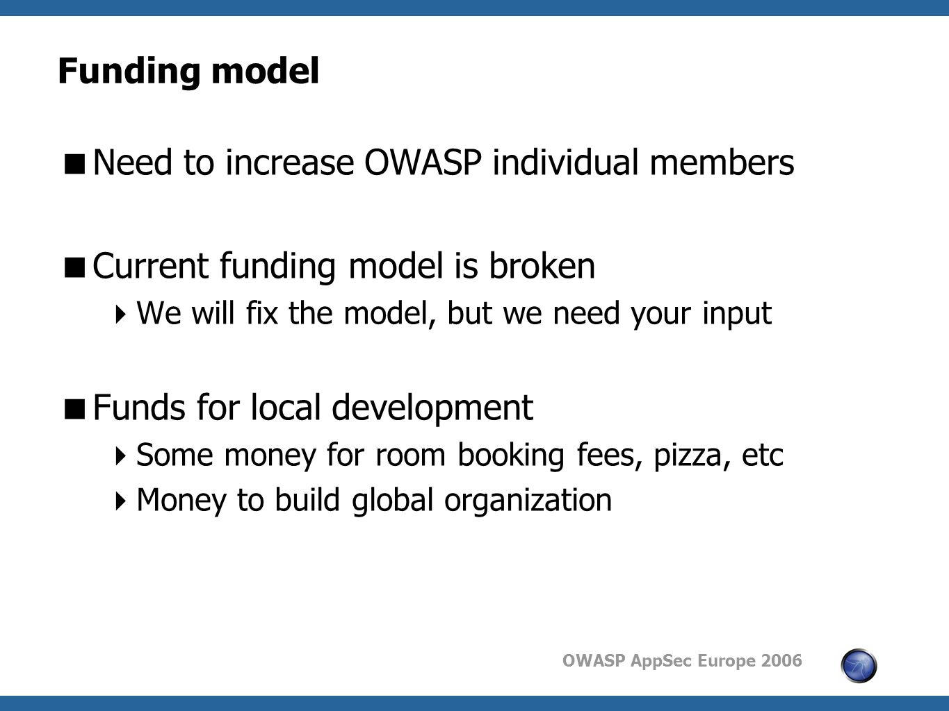 OWASP AppSec Europe 2006 Funding model  Need to increase OWASP individual members  Current funding model is broken  We will fix the model, but we need your input  Funds for local development  Some money for room booking fees, pizza, etc  Money to build global organization