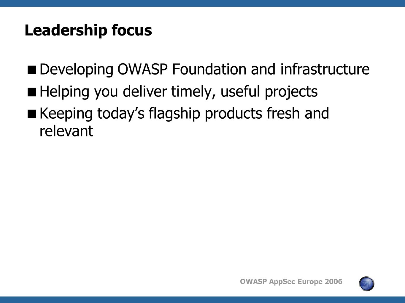 OWASP AppSec Europe 2006 Leadership focus  Developing OWASP Foundation and infrastructure  Helping you deliver timely, useful projects  Keeping today's flagship products fresh and relevant
