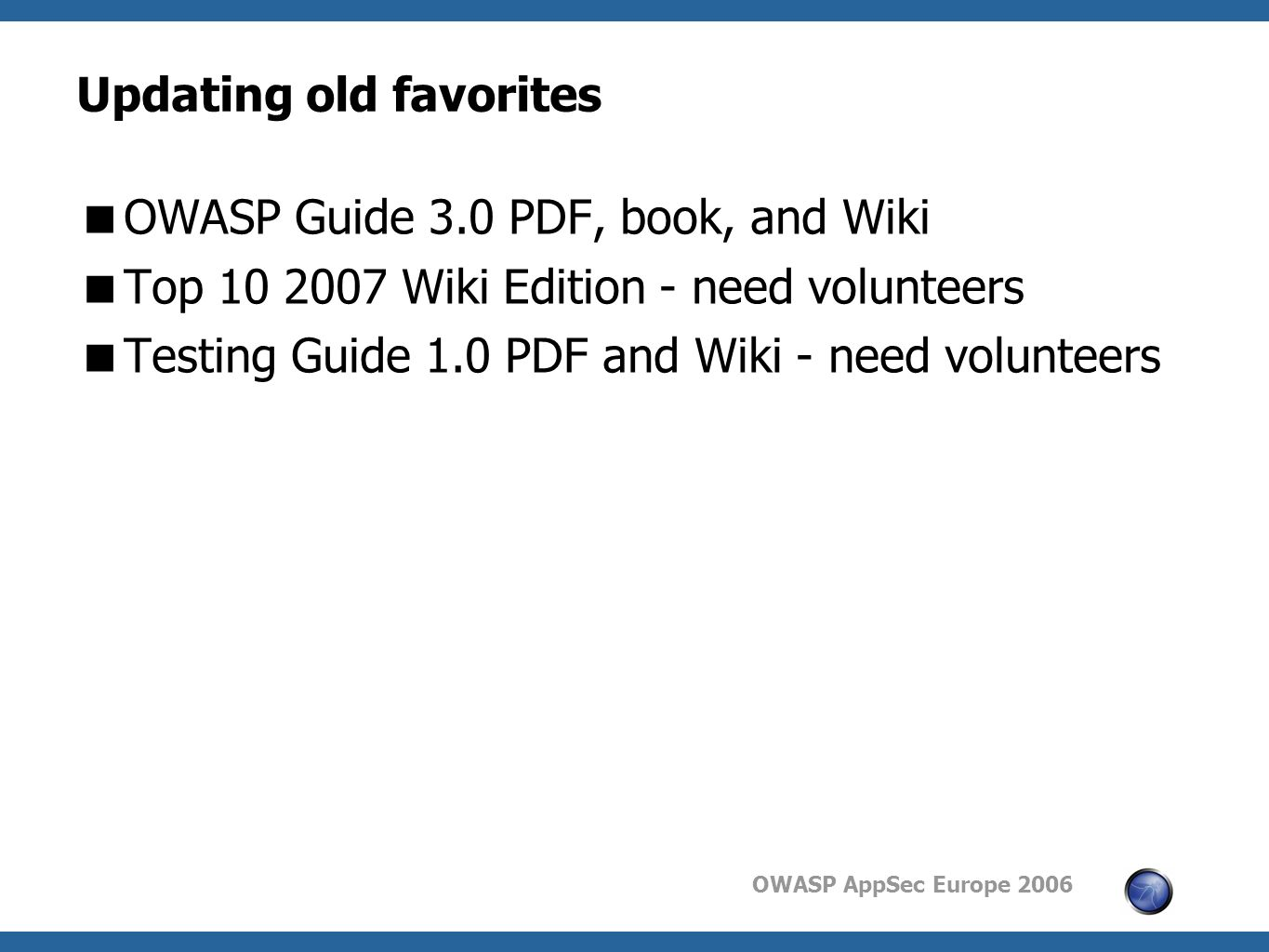 OWASP AppSec Europe 2006 Updating old favorites  OWASP Guide 3.0 PDF, book, and Wiki  Top Wiki Edition - need volunteers  Testing Guide 1.0 PDF and Wiki - need volunteers