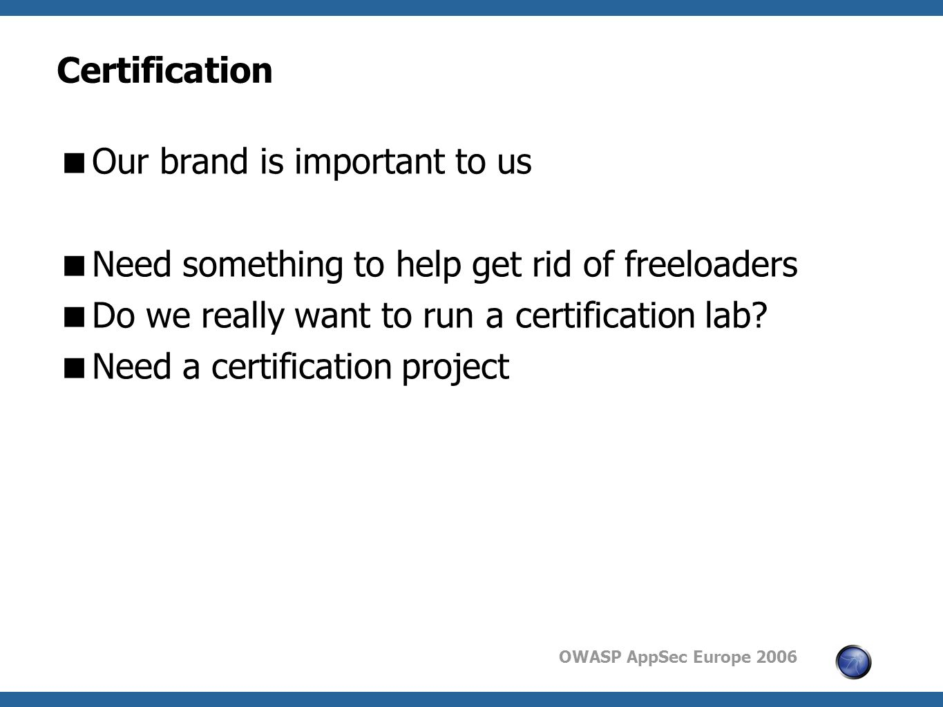 OWASP AppSec Europe 2006 Certification  Our brand is important to us  Need something to help get rid of freeloaders  Do we really want to run a certification lab.