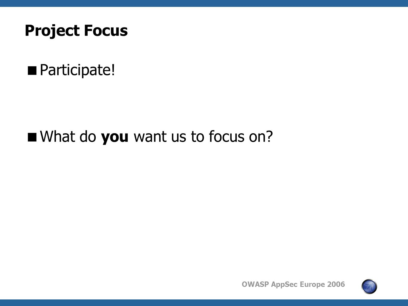 OWASP AppSec Europe 2006 Project Focus  Participate!  What do you want us to focus on