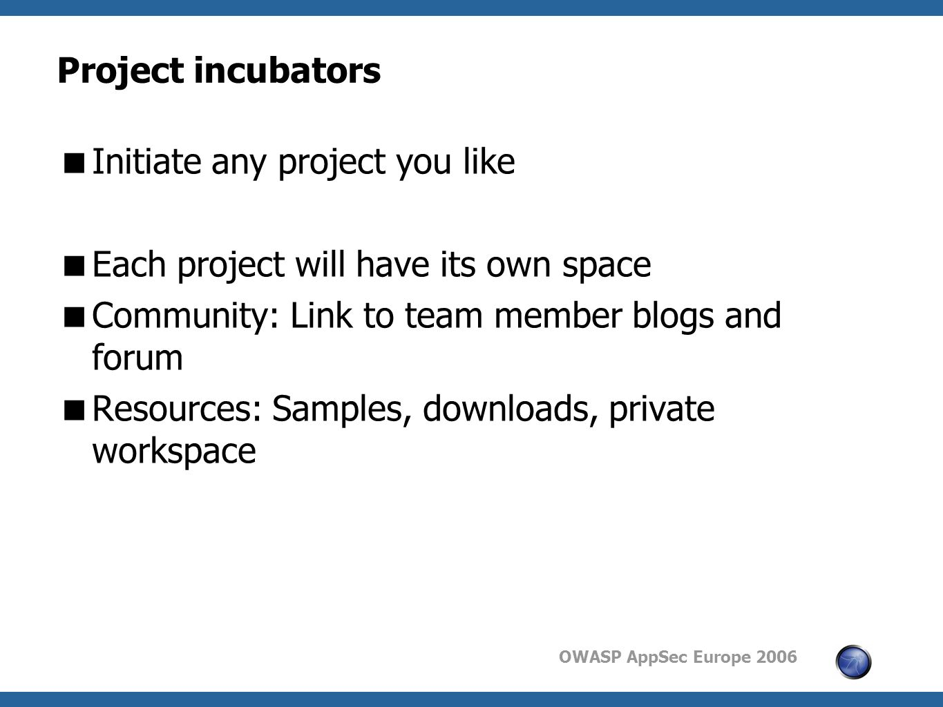 OWASP AppSec Europe 2006 Project incubators  Initiate any project you like  Each project will have its own space  Community: Link to team member blogs and forum  Resources: Samples, downloads, private workspace
