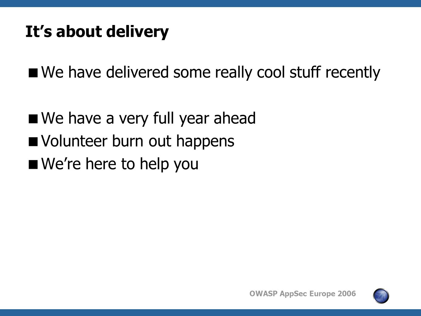 OWASP AppSec Europe 2006 It's about delivery  We have delivered some really cool stuff recently  We have a very full year ahead  Volunteer burn out happens  We're here to help you