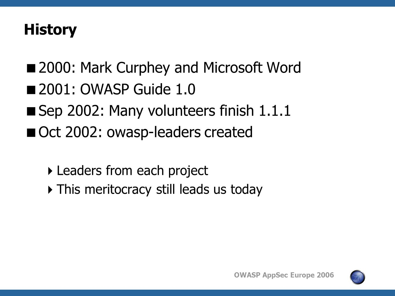 OWASP AppSec Europe 2006 History  2000: Mark Curphey and Microsoft Word  2001: OWASP Guide 1.0  Sep 2002: Many volunteers finish  Oct 2002: owasp-leaders created  Leaders from each project  This meritocracy still leads us today