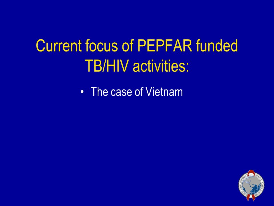 Current focus of PEPFAR funded TB/HIV activities: The case of Vietnam