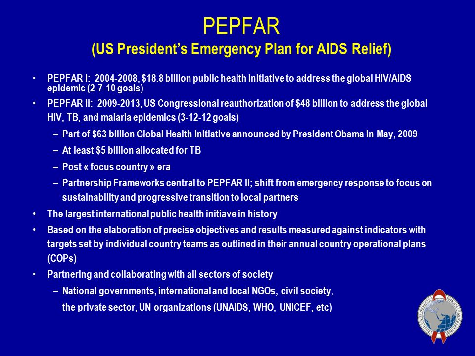 PEPFAR (US President's Emergency Plan for AIDS Relief) PEPFAR I: , $18.8 billion public health initiative to address the global HIV/AIDS epidemic ( goals) PEPFAR II: , US Congressional reauthorization of $48 billion to address the global HIV, TB, and malaria epidemics ( goals) – Part of $63 billion Global Health Initiative announced by President Obama in May, 2009 – At least $5 billion allocated for TB – Post « focus country » era – Partnership Frameworks central to PEPFAR II; shift from emergency response to focus on sustainability and progressive transition to local partners The largest international public health initiave in history Based on the elaboration of precise objectives and results measured against indicators with targets set by individual country teams as outlined in their annual country operational plans (COPs) Partnering and collaborating with all sectors of society – National governments, international and local NGOs, civil society, the private sector, UN organizations (UNAIDS, WHO, UNICEF, etc)