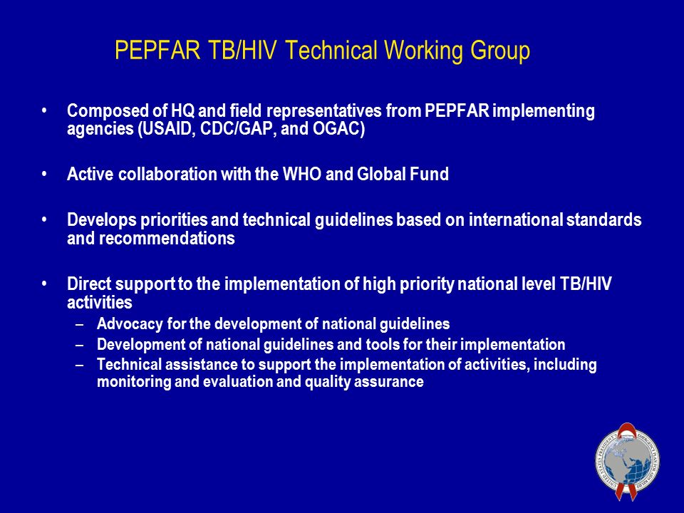 PEPFAR TB/HIV Technical Working Group Composed of HQ and field representatives from PEPFAR implementing agencies (USAID, CDC/GAP, and OGAC) Active collaboration with the WHO and Global Fund Develops priorities and technical guidelines based on international standards and recommendations Direct support to the implementation of high priority national level TB/HIV activities – Advocacy for the development of national guidelines – Development of national guidelines and tools for their implementation – Technical assistance to support the implementation of activities, including monitoring and evaluation and quality assurance