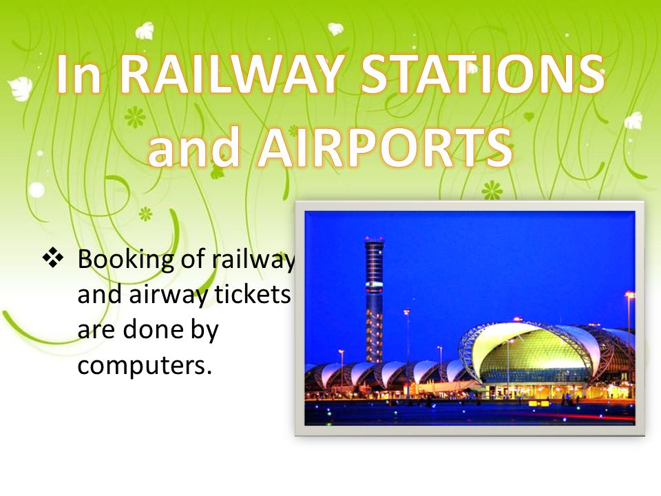  Booking of railway and airway tickets are done by computers.