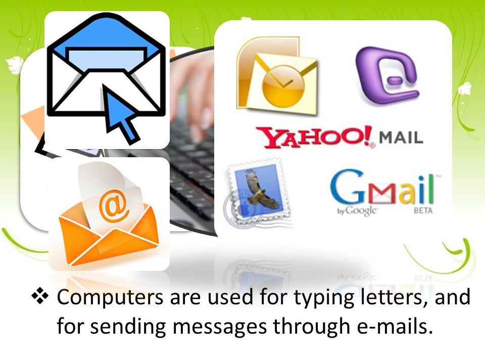  Computers are used for typing letters, and for sending messages through e-mails.