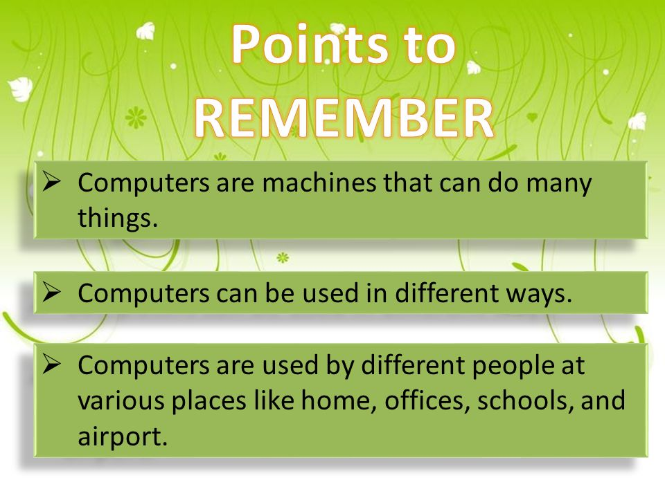  Computers are machines that can do many things.  Computers can be used in different ways.