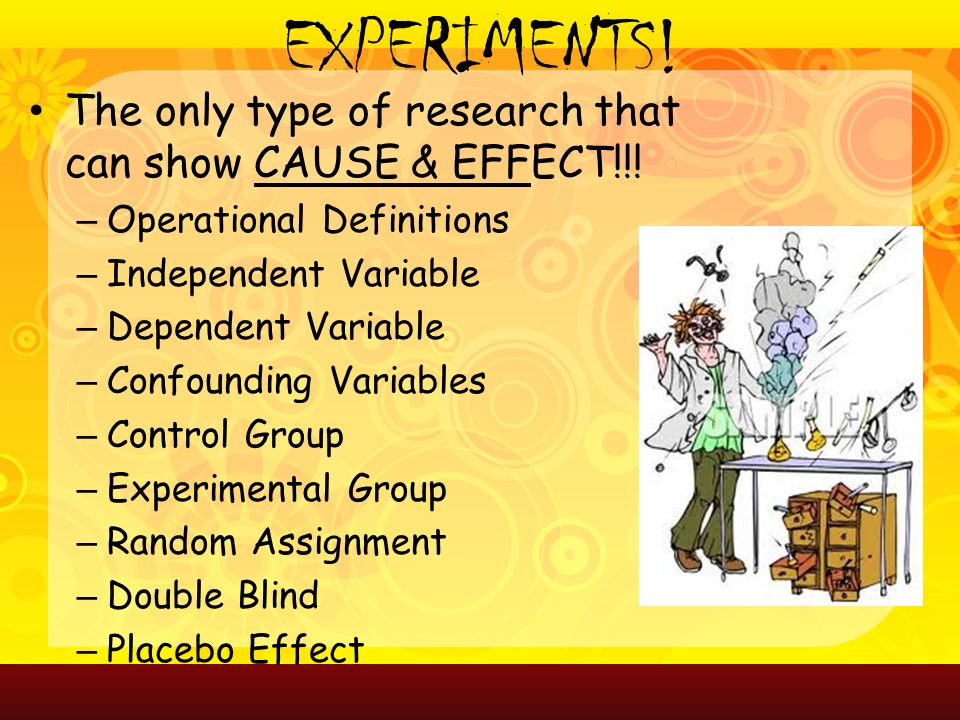 EXPERIMENTS. The only type of research that can show CAUSE & EFFECT!!.