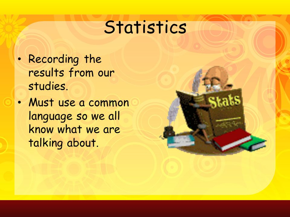 Statistics Recording the results from our studies.