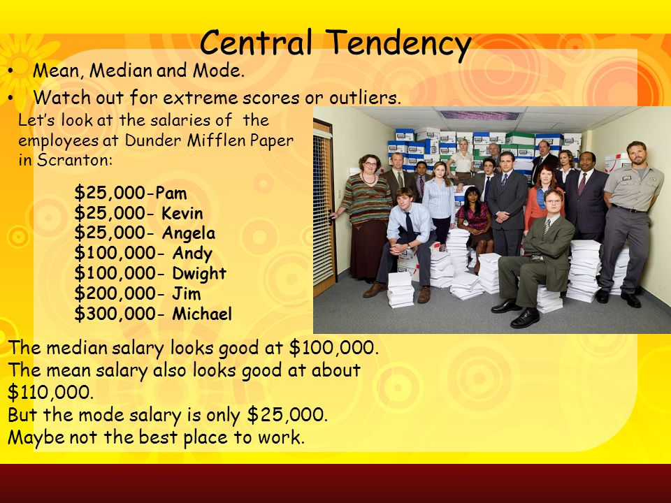 Central Tendency Mean, Median and Mode. Watch out for extreme scores or outliers.