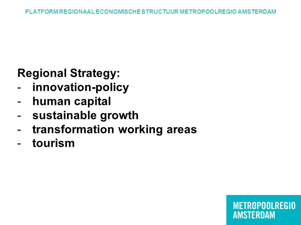 PLATFORM REGIONAAL ECONOMISCHE STRUCTUUR METROPOOLREGIO AMSTERDAM Regional Strategy: -innovation-policy -human capital -sustainable growth -transformation working areas -tourism