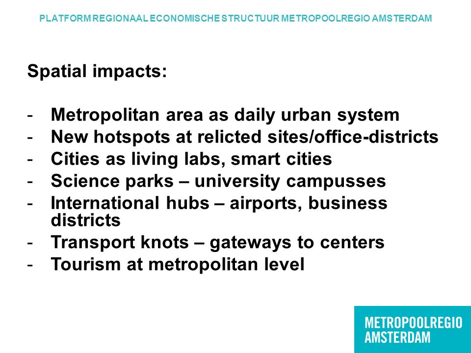 PLATFORM REGIONAAL ECONOMISCHE STRUCTUUR METROPOOLREGIO AMSTERDAM Spatial impacts: -Metropolitan area as daily urban system -New hotspots at relicted sites/office-districts -Cities as living labs, smart cities -Science parks – university campusses -International hubs – airports, business districts -Transport knots – gateways to centers -Tourism at metropolitan level