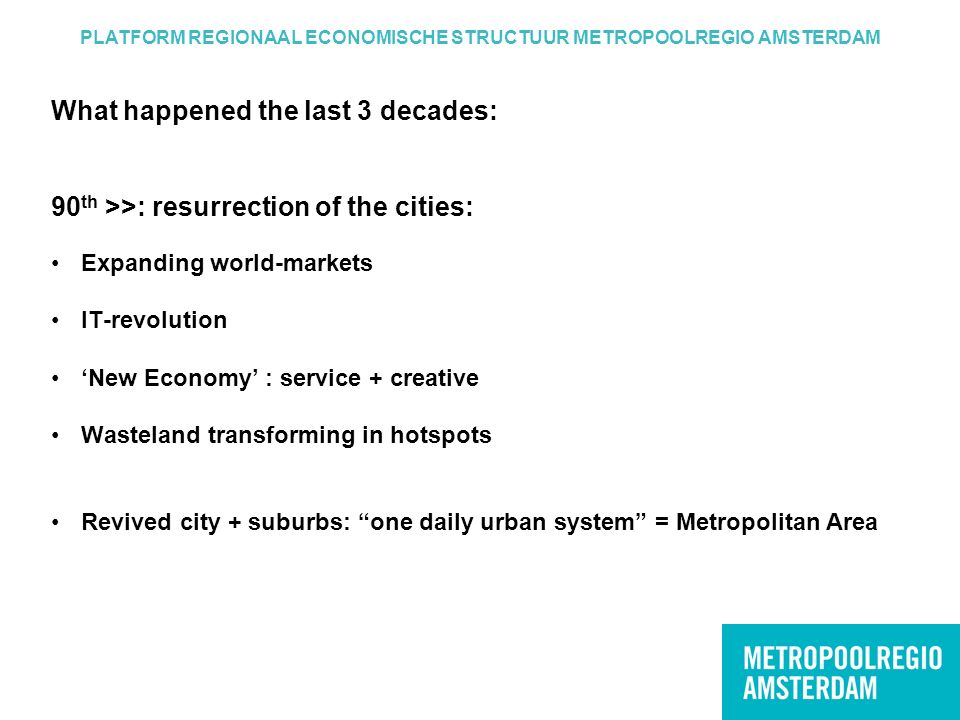What happened the last 3 decades: 90 th >>: resurrection of the cities: Expanding world-markets IT-revolution 'New Economy' : service + creative Wasteland transforming in hotspots Revived city + suburbs: one daily urban system = Metropolitan Area PLATFORM REGIONAAL ECONOMISCHE STRUCTUUR METROPOOLREGIO AMSTERDAM