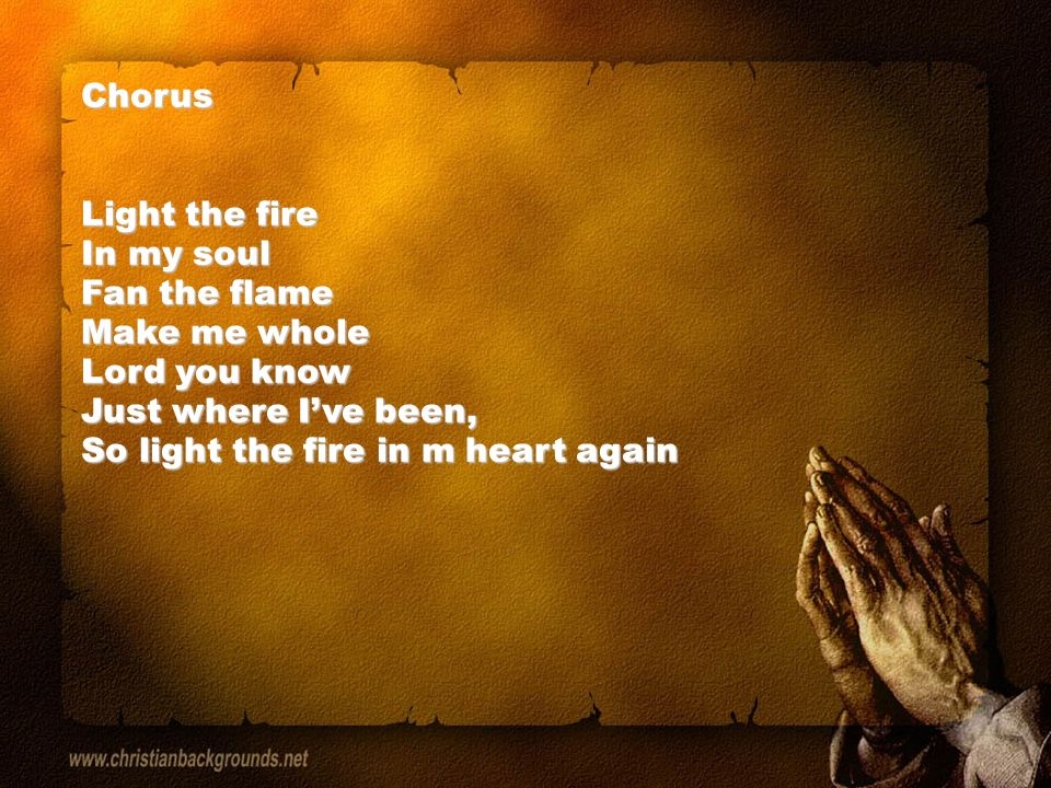 Chorus Light the fire In my soul Fan the flame Make me whole Lord you know Just where I've been, So light the fire in m heart again