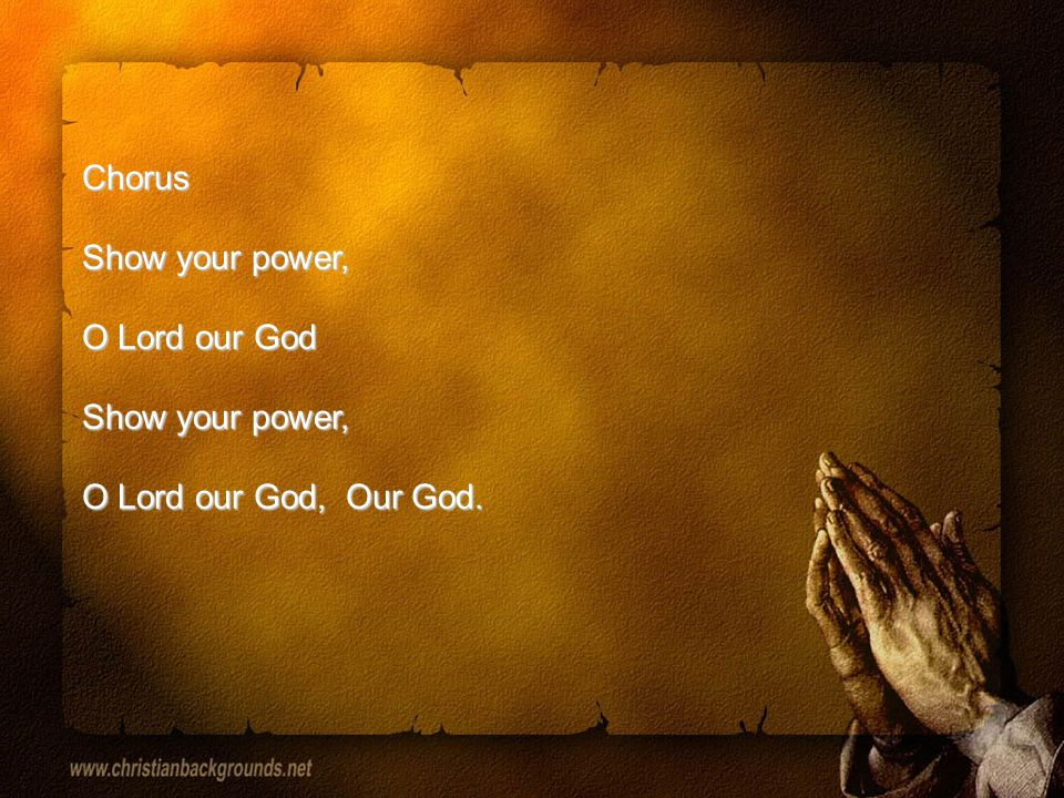 Chorus Show your power, O Lord our God Show your power, O Lord our God, Our God.