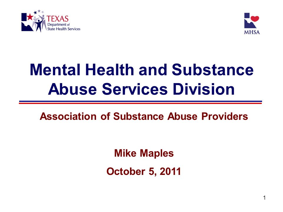1 Mental Health and Substance Abuse Services Division Association of Substance Abuse Providers Mike Maples October 5, 2011