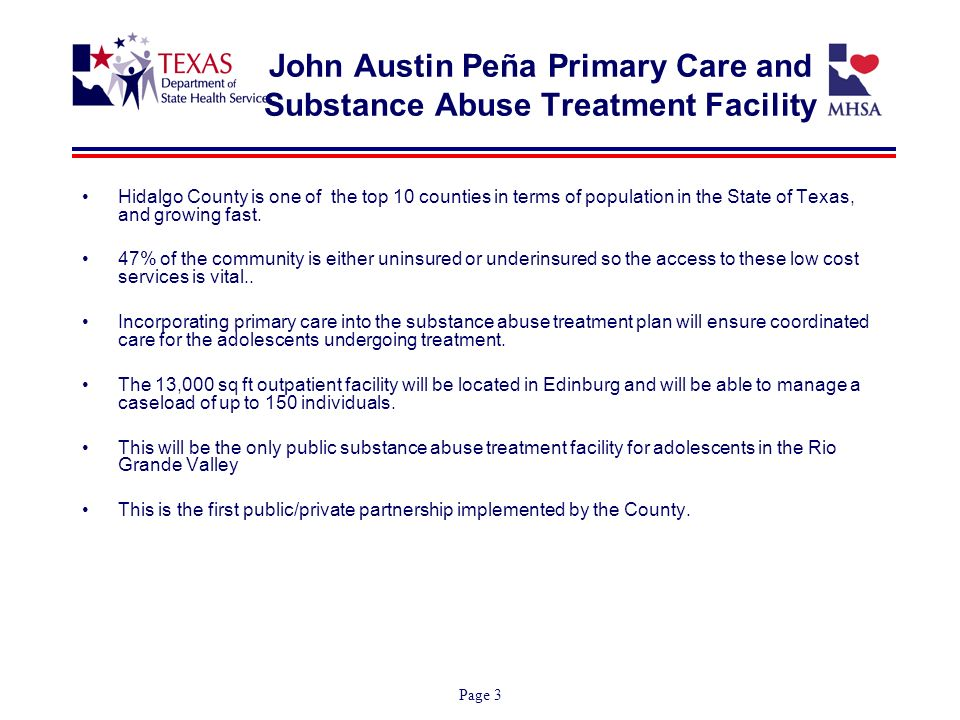 Page 3 John Austin Peña Primary Care and Substance Abuse Treatment Facility Hidalgo County is one of the top 10 counties in terms of population in the State of Texas, and growing fast.