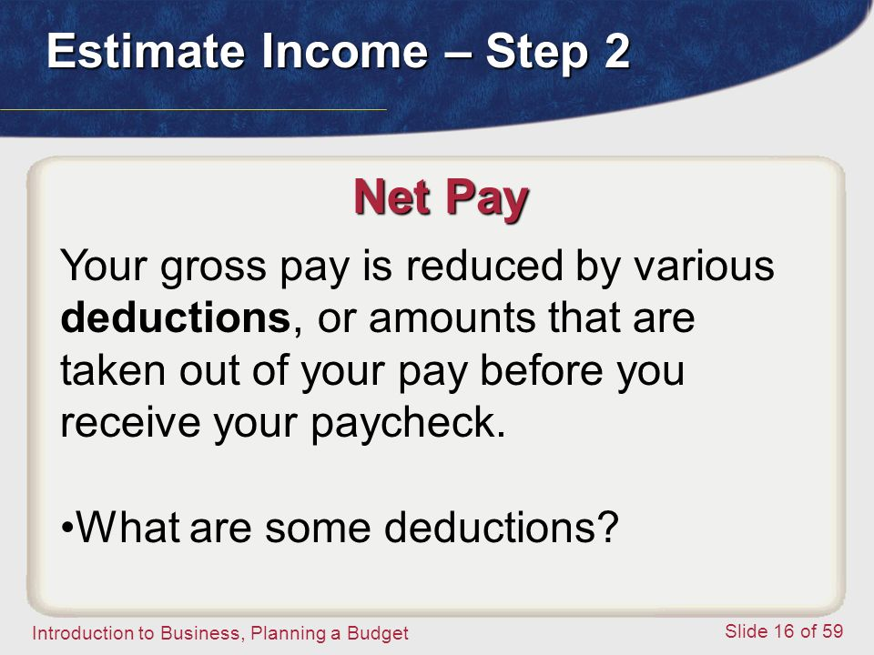Introduction to Business, Planning a Budget Slide 16 of 59 Net Pay Your gross pay is reduced by various deductions, or amounts that are taken out of your pay before you receive your paycheck.