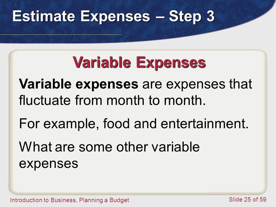 Introduction to Business, Planning a Budget Slide 25 of 59 Variable Expenses Variable expenses are expenses that fluctuate from month to month.