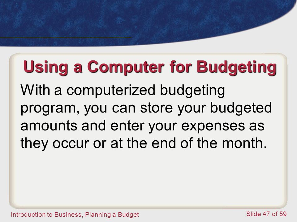 Introduction to Business, Planning a Budget Slide 47 of 59 Using a Computer for Budgeting With a computerized budgeting program, you can store your budgeted amounts and enter your expenses as they occur or at the end of the month.