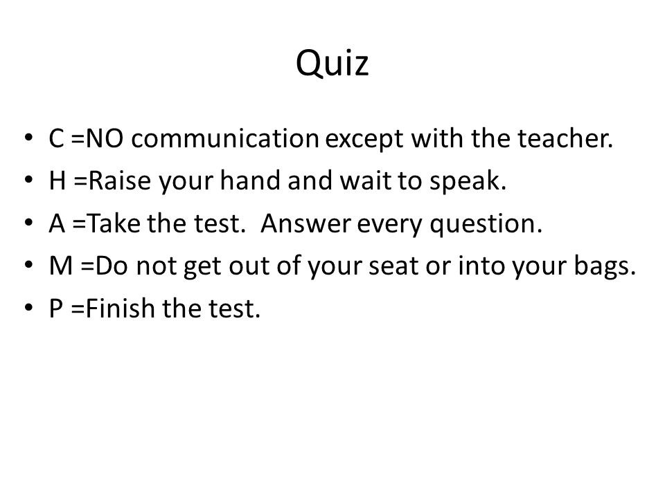 Quiz C =NO communication except with the teacher. H =Raise your hand and wait to speak.