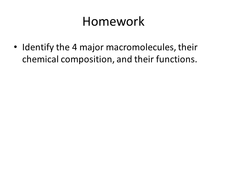 Homework Identify the 4 major macromolecules, their chemical composition, and their functions.