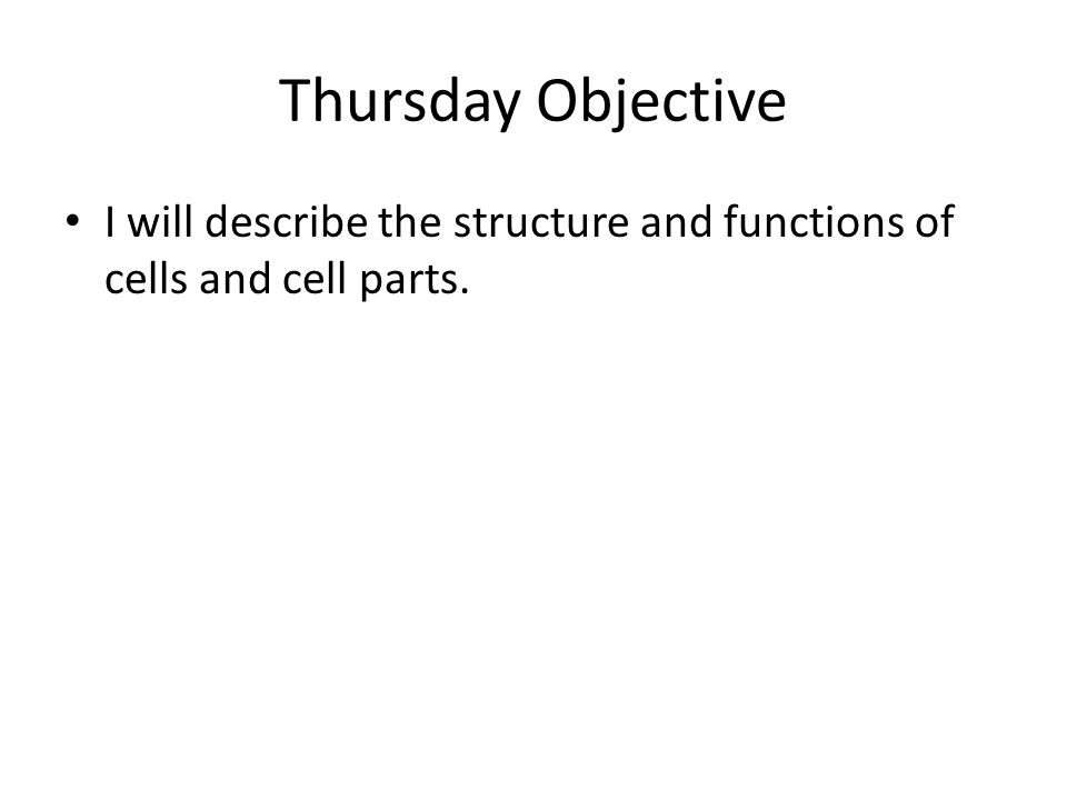 Thursday Objective I will describe the structure and functions of cells and cell parts.