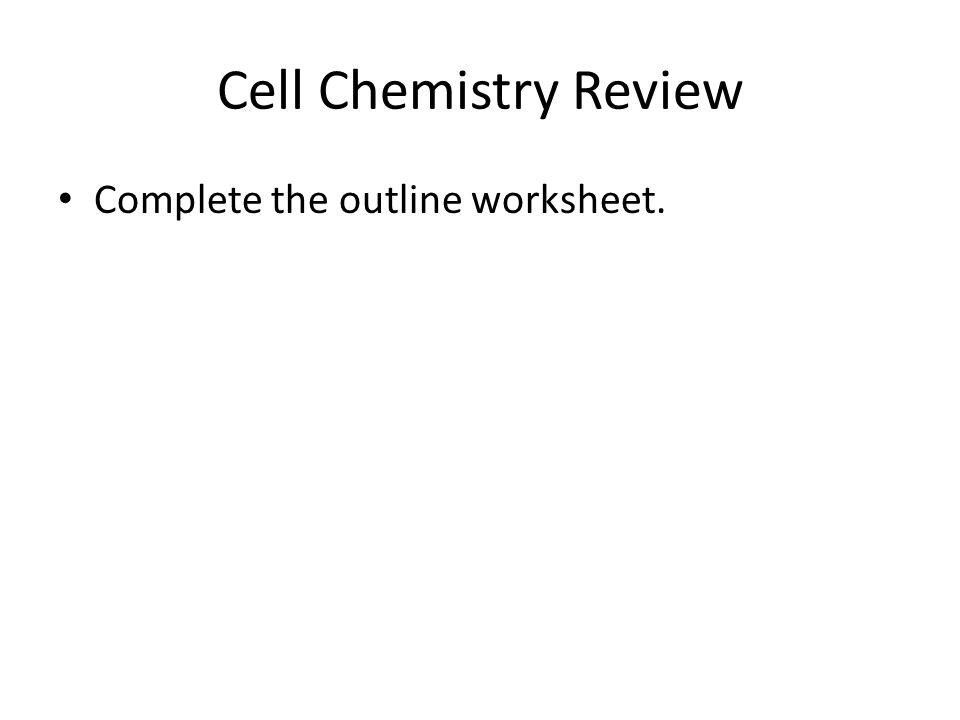 Cell Chemistry Review Complete the outline worksheet.
